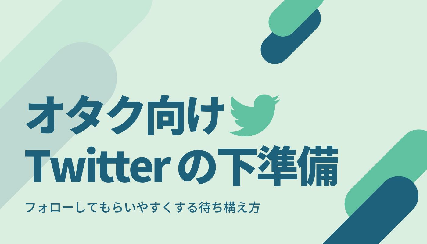 オタク向けTwitterの下準備方法。フォローしてもらいやすくする待ち構え方
